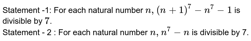 Statement -1: For each natural number `n, (n+1)^(7) - n^(7) -1` is divisible by `7`. <br> Statement - 2 : For each natural number `n, n^(7) - n` is divisible by 7.
