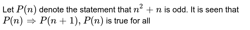 Let `P(n)` denote the statement that `n^(2) +n` is odd. It is seen that `P(n) rArr P(n+1), P(n)` is true for all