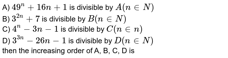 A) `49^(n) + 16n +1` is divisible by `A ( n in N)` <br> B) `3^(2n) + 7` is divisible by `B ( n in N)` <br> C) `4^(n ) - 3n -1` is divisible by `C ( n in n)` <br> D) `3^( 3n ) - 26 n - 1` is divisible by `D (n in N)` <br> then the increasing order of A, B, C, D is