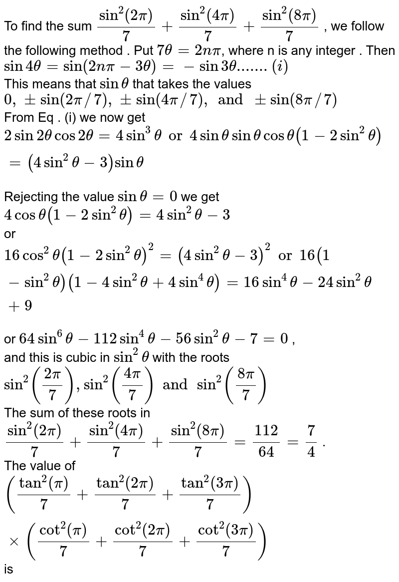 """To find the sum `sin^(2)""""""""(2pi)/7 + sin^(2)""""""""(4pi)/7 + sin^(2)""""""""(8pi)/7` , we follow the following method . Put `7 theta = 2npi`, where n is any integer . Then `sin 4theta = sin (2npi - 3 theta)=-sin3 theta .......(i)`  <br> This means that `sin theta` that takes the values `0,pm sin(2pi//7),pmsin(4pi//7), and pm sin(8pi//7)` <br> From Eq . (i) we now get `2 sin 2theta cos 2 theta = 4sin^(3) theta"""" or """" 4 sin theta sin theta cos theta (1-2 sin^(2) theta)=(4sin^2theta - 3) sin theta ` <br> Rejecting the value `sin theta = 0 ` we get `4 cos theta(1-2sin^2 theta)=4 sin^2 theta-3` <br> or `16 cos^2 theta (1 - 2 sin^(2) theta)^(2) = (4 sin^(2) theta -3)^(2) """" or """" 16 ( 1- sin^(2) theta) (1-4sin^(2) theta+4sin^(4)theta)= 16 sin^(4) theta- 24 sin^(2) theta + 9` <br> or `64 sin^(6) theta - 112 sin^(4) theta - 56 sin^(2) theta - 7 =0` , <br> and this is cubic in `sin^2 theta` with the roots `sin^(2)((2pi)/7) , sin^(2)((4pi)/7) and sin^(2)((8pi)/7)` <br> The sum of these roots in `sin^(2)""""""""(2pi)/7 + sin^(2)""""""""(4pi)/7 + sin^(2)""""""""(8pi)/7 = 112/64 = 7/4` . <br>  The value of `(tan^(2)""""""""(pi)/7+ tan^(2)""""""""(2pi)/7+tan^(2)""""""""(3pi)/7)xx(cot^2""""""""(pi)/7+cot^2""""""""(2pi)/7+cot^2""""""""(3pi)/7)` is"""