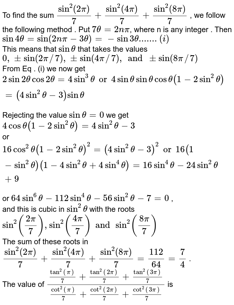 """To find the sum `sin^(2)""""""""(2pi)/7 + sin^(2)""""""""(4pi)/7 + sin^(2)""""""""(8pi)/7` , we follow the following method . Put `7 theta = 2npi`, where n is any integer . Then `sin 4theta = sin (2npi - 3 theta)=-sin3 theta .......(i)`  <br> This means that `sin theta` that takes the values `0,pm sin(2pi//7),pmsin(4pi//7), and pm sin(8pi//7)` <br> From Eq . (i) we now get `2 sin 2theta cos 2 theta = 4sin^(3) theta"""" or """" 4 sin theta sin theta cos theta (1-2 sin^(2) theta)=(4sin^2theta - 3) sin theta ` <br> Rejecting the value `sin theta = 0 ` we get `4 cos theta(1-2sin^2 theta)=4 sin^2 theta-3` <br> or `16 cos^2 theta (1 - 2 sin^(2) theta)^(2) = (4 sin^(2) theta -3)^(2) """" or """" 16 ( 1- sin^(2) theta) (1-4sin^(2) theta+4sin^(4)theta)= 16 sin^(4) theta- 24 sin^(2) theta + 9` <br> or `64 sin^(6) theta - 112 sin^(4) theta - 56 sin^(2) theta - 7 =0` , <br> and this is cubic in `sin^2 theta` with the roots `sin^(2)((2pi)/7) , sin^(2)((4pi)/7) and sin^(2)((8pi)/7)` <br> The sum of these roots in `sin^(2)""""""""(2pi)/7 + sin^(2)""""""""(4pi)/7 + sin^(2)""""""""(8pi)/7 = 112/64 = 7/4` . <br>   The value of `(tan^2""""""""(pi)/7+tan^2""""""""(2pi)/7+tan^2""""""""(3pi)/7)/(cot^2""""""""(pi)/7+cot^2""""""""(2pi)/7+cot^2""""""""(3pi)/7)`  is"""