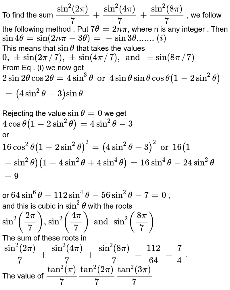 """To find the sum `sin^(2)""""""""(2pi)/7 + sin^(2)""""""""(4pi)/7 + sin^(2)""""""""(8pi)/7` , we follow the following method . Put `7 theta = 2npi`, where n is any integer . Then `sin 4theta = sin (2npi - 3 theta)=-sin3 theta .......(i)`  <br> This means that `sin theta` that takes the values `0,pm sin(2pi//7),pmsin(4pi//7), and pm sin(8pi//7)` <br> From Eq . (i) we now get `2 sin 2theta cos 2 theta = 4sin^(3) theta"""" or """" 4 sin theta sin theta cos theta (1-2 sin^(2) theta)=(4sin^2theta - 3) sin theta ` <br> Rejecting the value `sin theta = 0 ` we get `4 cos theta(1-2sin^2 theta)=4 sin^2 theta-3` <br> or `16 cos^2 theta (1 - 2 sin^(2) theta)^(2) = (4 sin^(2) theta -3)^(2) """" or """" 16 ( 1- sin^(2) theta) (1-4sin^(2) theta+4sin^(4)theta)= 16 sin^(4) theta- 24 sin^(2) theta + 9` <br> or `64 sin^(6) theta - 112 sin^(4) theta - 56 sin^(2) theta - 7 =0` , <br> and this is cubic in `sin^2 theta` with the roots `sin^(2)((2pi)/7) , sin^(2)((4pi)/7) and sin^(2)((8pi)/7)` <br> The sum of these roots in `sin^(2)""""""""(2pi)/7 + sin^(2)""""""""(4pi)/7 + sin^(2)""""""""(8pi)/7 = 112/64 = 7/4` . <br>  The value of `tan^2""""""""(pi)/7tan^2""""""""(2pi)/7tan^2""""""""(3pi)/7`"""