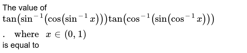 """The value of `tan(sin^(-1)(cos(sin^(-1)x)))tan(cos^(-1)(sin(cos^(-1)x)))."""" where """"x in (0, 1)` is equal to"""