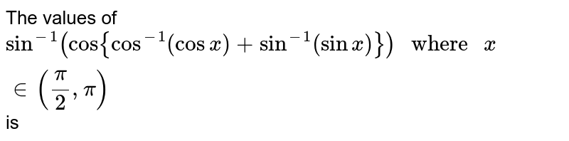 """The values of `Sin^(-1)(cos{Cos^(-1)(cosx)+Sin^(-1)(sinx)})"""" where """"x in (pi/2, pi)` is"""