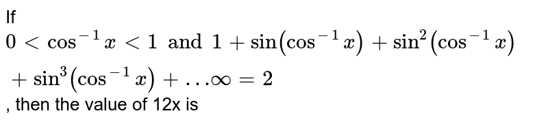 If `0 lt cos^(-1)x lt 1 and 1+sin(cos^(-1)x)+sin^(2)(cos^(-1)x)+sin^(3)(cos^(-1)x)+…infty=2`, then the value of (p+q) is