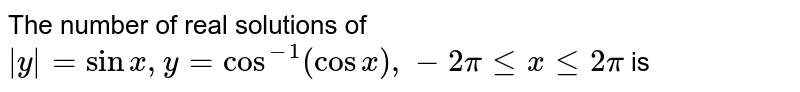 The number of real solutions of `abs(y)=sinx, y=cos^(-1)(cosx), -2pi le x le 2pi` is
