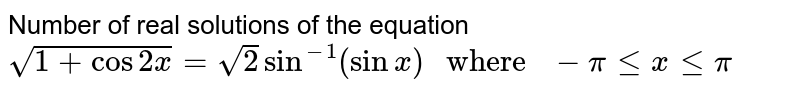 """Number of real solutions of the equation `sqrt(1+cos2x)=sqrt(2)Sin^(-1)(sinx)"""" where """"-pi le x le pi`"""