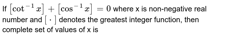 If `[Cot^(-1)x]+[Cos^(-1)x]=0` where x is non-negative real number and `[*]` denotes the greatest integer function, then complete set of values of x is