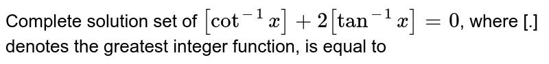 Complete solution set of `[cot^(-1)x]+2[2tan^(-1)x]=0`, where [.] denotes the greatest integer function, is equal to