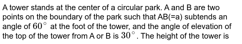 A tower stands at the center of a circular park. A and B are two points on the boundary of the park such that `AB(=a)` subtends an angle of `60^(@)` at the foot of the tower, and the angle of elevation of the top of the tower from A or B is `30^(@)`. The height of the tower is