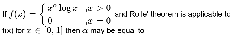 """If `f(x) = {:{(x^(alpha)logx,"""",""""xgt 0),(0,"""",""""x=0):}` and Rolle' theorem is applicable to f(x) for `x in [0,1]` then `alpha` may be equal to"""
