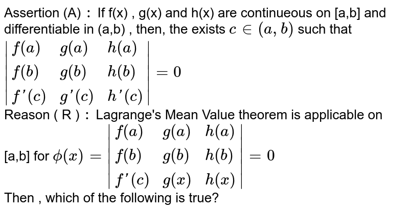Assertion (A) `:` If f(x) , g(x) and h(x) are continueous on [a,b] and differentiable in (a,b) , then, the exists `c in (a,b) ` such that ` {:(f(a),g(a),h(a)),(f(b),g(b),h(b)),(f'(c ),g'(c ),h'(c )):} =0` <br> Reason ( R ) `:` Lagrange's Mean Value theorem is applicable on [a,b] for `phi (x ) = {:(f(a),g(a),h(a)),(f(b),g(b),h(b)),(f'(c ),g(x ),h(x )):} =0` <br> Then , which of the following is true?