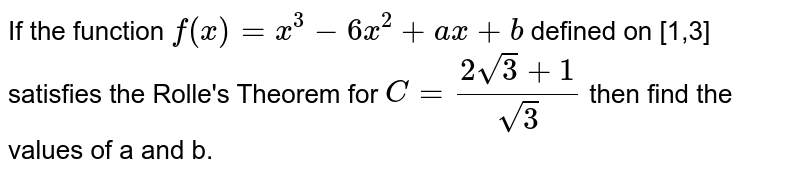 If the function `f(x) = x^(3)-6x^(2) + ax + b` defined on [1,3] satisfies the Rolle's Theorem for `C = ( 2 sqrt(3) + 1)/( sqrt(3))` then find the values of a and b.