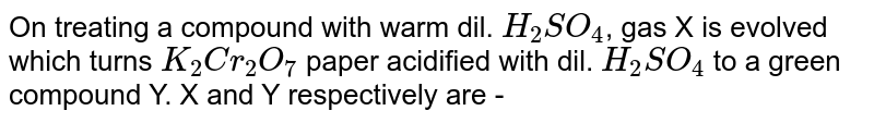 On treating a compound with warm dil. `H_2 SO_4`, gas X is evolved which turns `K_2 Cr_2 O_7` paper acidified with dil. `H_2 SO_4` to a green compound Y. X and Y respectively are -