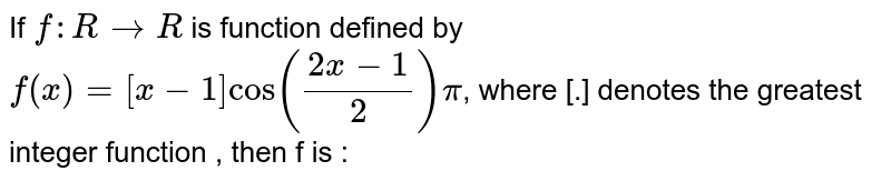 If ` f: R to R ` is function  defined  by `  f(x)  = [x-1] cos  ( (2x -1)/(2)) pi`,  where [.]  denotes  the greatest  integer function  , then  f is :