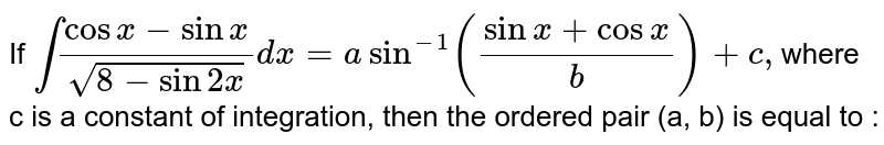 If `int ( cos  x - sin  x )/(  sqrt(8 - sin  2x ))dx = a  sin^(-1)  (( sin x + cos x )/(b)) +c ,`where c is a constant of integration, then the ordered pair (a, b) is equal to :
