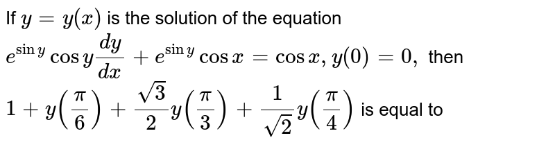 """If  `y=y(x) `  is  the  solution  of the  equation   `e^(sin y) cos y""""""""(dy)/(dx) +e^(sin y)   cos   x  = cos x,y (0)=0,` then `  1+y  ((pi)/(6)) +( sqrt(3))/(2)  y((pi)/(3)) +(1)/( sqrt(2)) y((pi)/(4)) ` is  equal to"""
