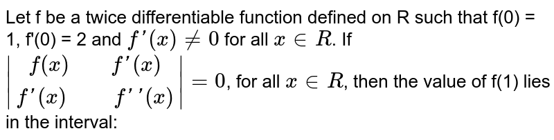 """Let f be a twice differentiable function defined on R such that f(0) = 1, f'(0) = 2 and `f '(x) ne 0` for all `x in R`. If ` [f(x)""""    """"f'(x)], [f'(x)""""     """"f''(x)] = 0`, for all `x in R`, then the value of f(1) lies in the interval:"""