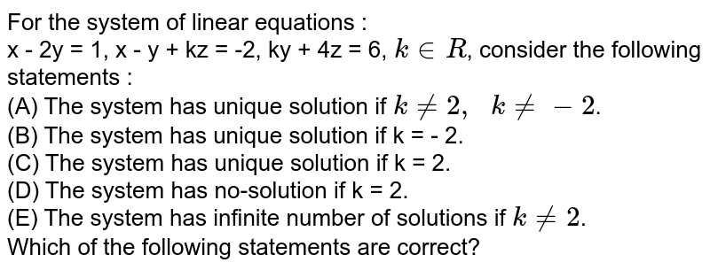 For the system of linear equations : <br> x - 2y = 1, x - y + kz = -2, ky + 4z = 6, `k in R`, consider the following statements : <br> (A) The system has unique solution if `k ne 2, k ne - 2`. <br> (B) The system has unique solution if k = - 2. <br> (C) The system has unique solution if k = 2. <br> (D) The system has no-solution if k = 2. <br> (E) The system has infinite number of solutions if `k ne 2`. <br> Which of the following statements are correct?