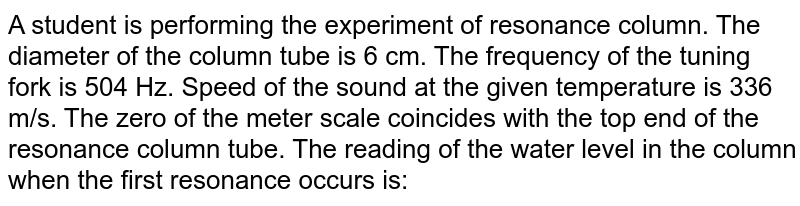 A student is performing the experiment of resonance column. The diameter of the column tube is 6 cm. The frequency of the tuning fork is 504 Hz. Speed of the sound at the given temperature is 336 m/s. The zero of the meter scale coincides with the top end of the resonance column tube. The reading of the water level in the column when the first resonance occurs is: