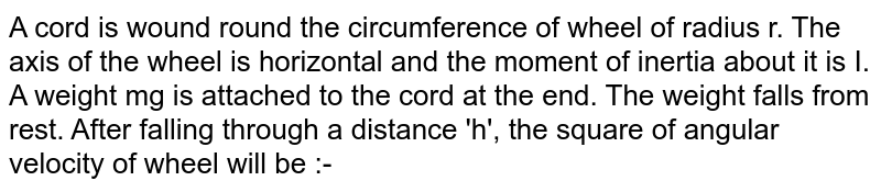 A cord is wound round the circumference of wheel of radius r. The axis of the wheel is horizontal and the moment of inertia about it is I. A weight mg is attached to the cord at the end. The weight falls from rest. After falling through a distance 'h', the square of angular velocity of wheel will be :-