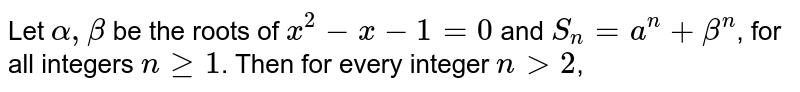 Let `alpha, beta` be the roots of `x^(2)-x-1=0` and `S_(n)=a^(n)+beta^(n)`, for all integers `n ge 1`. Then for every integer `n gt 2`,