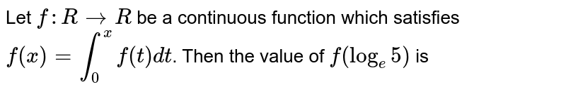 Let `f:RtoR` be a continuous function which satisfies `f(x)=int_(0)^(x)f(t)dt`. Then the value of `f(log_(e)5)` is