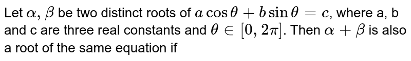 Let `alpha,beta` be two distinct roots of `acostheta+bsintheta=c`, where a, b and c are three real constants and `thetain[0,2pi]`. Then `alpha+beta` is also a root of the same equation if