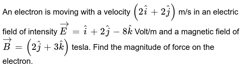 An electron is moving with a velocity `(2 hat(i) + 2 hat(j))` m/s in an electric field of intensity `vec(E ) =  hat(i) + 2hat(j)-8hat(k)` Volt/m and a magnetic field of `vec(B) = (2hat(j) + 3hat(k))` tesla. Find the magnitude of force on the electron.