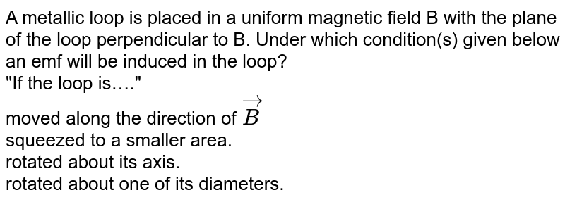 """A metallic loop is placed in a uniform magnetic field B with the plane of the loop perpendicular to B. Under which condition(s) given below an emf will be induced in the loop? <br> """"If the loop is…."""" <br>moved along the direction of `vecB` <br>squeezed to a smaller area. <br>  rotated about its axis. <br>rotated about one of its diameters."""