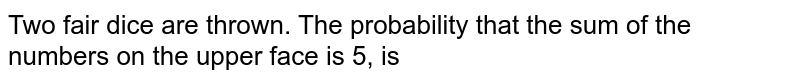 Two fair dice are thrown. The probability that the sum of the numbers on the upper face is 5, is