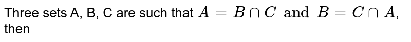 Three sets A, B, C are such that `A=BnnC and B=CnnA`, then