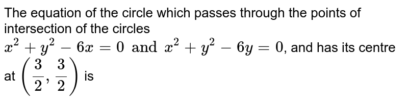 The equation of the circle which passes through the points of intersection of the circles `x^(2)+y^(2)-6x=0  and x^(2)+y^(2)-6y=0`, and has its centre at `((3)/(2),(3)/(2))` is