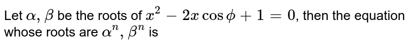 Let `alpha,beta` be the roots of `x^(2)-2xcosphi+1=0`, then the equation whose roots are `alpha^(n),beta^(n)` is