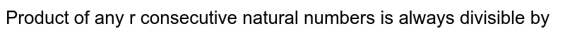 Product of any r consecutive natural numbers is always divisible by