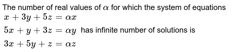 The number of real values of `alpha` for which the system of equations `{:(x+3y+5z=alphax),(5x+y+3z=alpha y),(3x+5y+z= alpha z):}` has infinite number of solutions is
