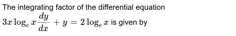 The integrating factor of the differential equation `3xlog_(e)x(dy)/(dx)+y=2 log_(e)x` is given by