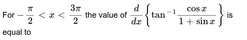 """For `-(pi)/(2) lt x lt (3pi)/(2)` the value of `(d)/(dx){""""tan""""^(-1)(cosx)/(1+sinx)}` is equal to"""