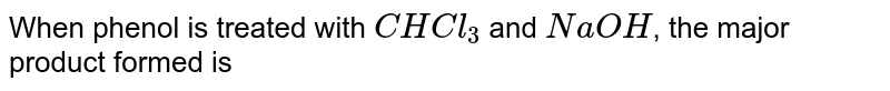 When phenol is treated with `CHCl_(3)` and `NaOH`, the major product formed is