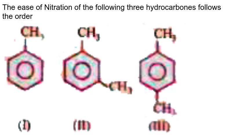 """The ease of Nitration of the following  three hydrocarbones follows the order <br> <img src=""""https://doubtnut-static.s.llnwi.net/static/physics_images/WB_JEE_QP_2011_PC_E02_073_Q01.png"""" width=""""80%"""">"""