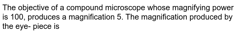 The objective of a compound microscope whose magnifying power is 100, produces a magnification 5. The magnification produced by the eye- piece is