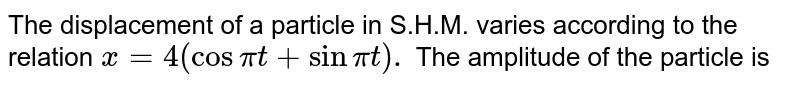 The displacement of a particle in S.H.M. varies according to the relation ` x= 4 (cos pi t +sin pi t ) . ` The amplitude of the particle is