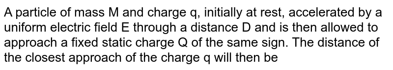 A particle of mass M and charge q, initially at rest, accelerated by a uniform electric field E through a distance D and is then allowed to approach a fixed static charge Q of the same sign. The distance of the closest approach of the charge q will then be