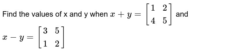 Find the values of x and y when `x+y=[[1,2],[4,5]]` and `x-y=[[3,5],[1,2]]`