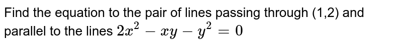 Find the equation to the pair of lines passing through (1,2) and parallel to the lines `2x^(2)-xy-y^(2)=0`