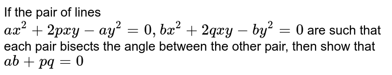 If the pair of lines `ax^(2)+2pxy-ay^(2)=0, bx^(2)+2qxy-by^(2)=0` are such that each pair bisects the angle between the other pair, then show that `ab+pq=0`