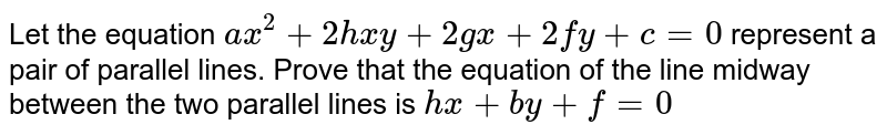 Let the equation `ax^(2)+2hxy+2gx+2fy+c=0` represent a pair of parallel lines. Prove that the equation of the line midway between the two parallel lines is `hx+by+f=0`
