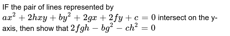 IF the pair of lines represented by `ax^(2)+2hxy+by^(2)+2gx+2fy+c=0` intersect on the y-axis, then show that `2fgh-bg^(2)-ch^(2)=0`