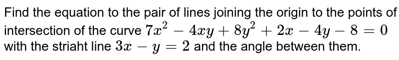 Find the equation to the pair of lines joining the origin to the points of intersection of the curve `7x^(2)-4xy+8y^(2)+2x-4y-8=0` with the striaht line `3x-y=2` and the angle between them.