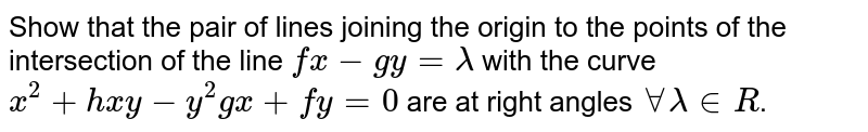 Show that the pair of lines joining the origin to the points of the intersection of the line `fx-gy= lambda` with the curve `x^(2)+hxy-y^(2)gx+fy=0` are at right angles `AA lambda in R`.